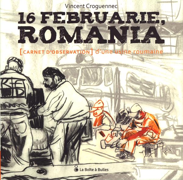 16 Februarie, Romania : Carnet d'observation d'une usine roumaine (0), bd chez La boîte à bulles de Croguennec